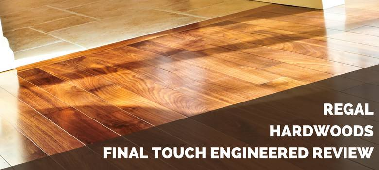 Regal Hardwoods Final Touch Engineered Hardwood Review 2018 Pros