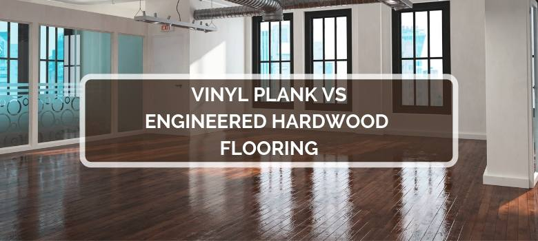 Vinyl Plank vs Engineered Hardwood Flooring