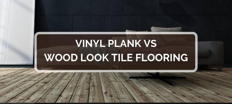 Vinyl Plank vs Wood Look Tile Flooring