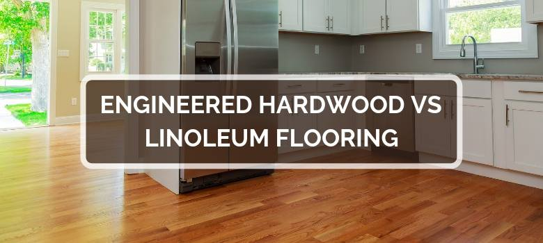 Engineered Hardwood vs Linoleum Flooring