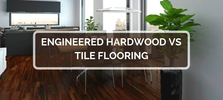 Engineered Hardwood vs Tile Flooring