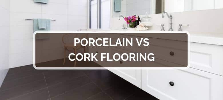 Porcelain vs Cork Flooring
