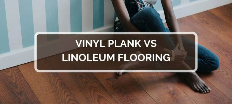 Vinyl Plank vs Linoleum Flooring