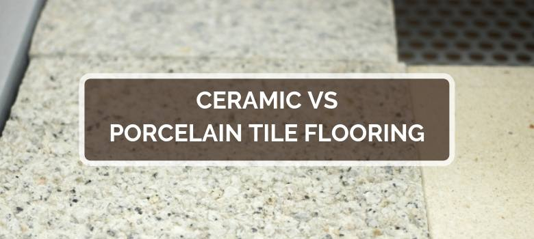 Ceramic vs Porcelain Tile Flooring