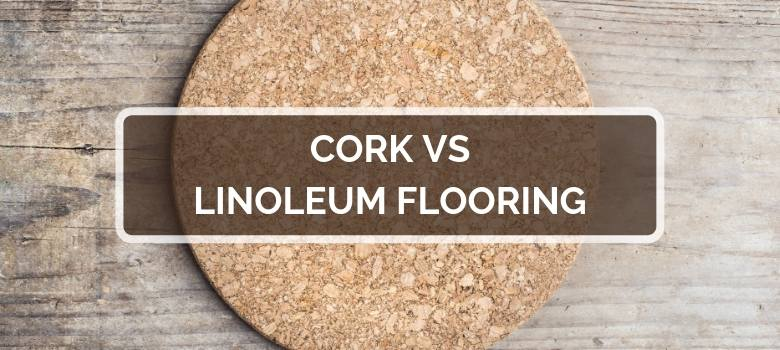 Cork vs Linoleum Flooring