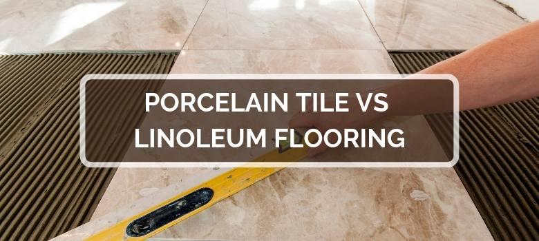 Porcelain Tile vs Linoleum Flooring