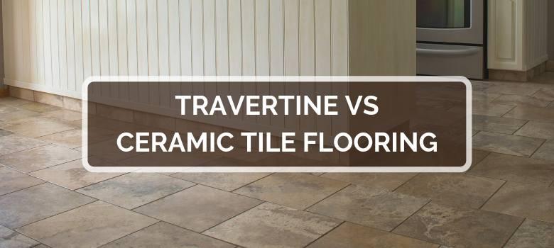 Travertine Vs Ceramic Tile Flooring 2021 Comparison Pros Cons