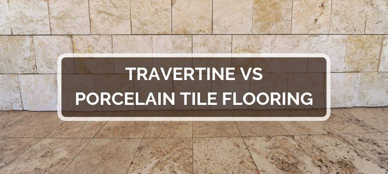 Travertine Vs Porcelain Tile Flooring