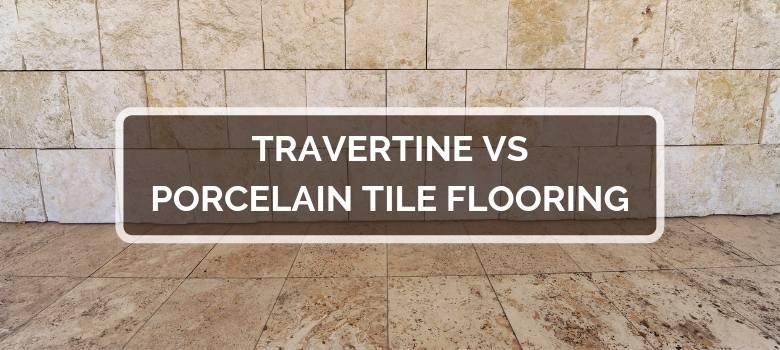 Travertine vs Porcelain Tile Flooring